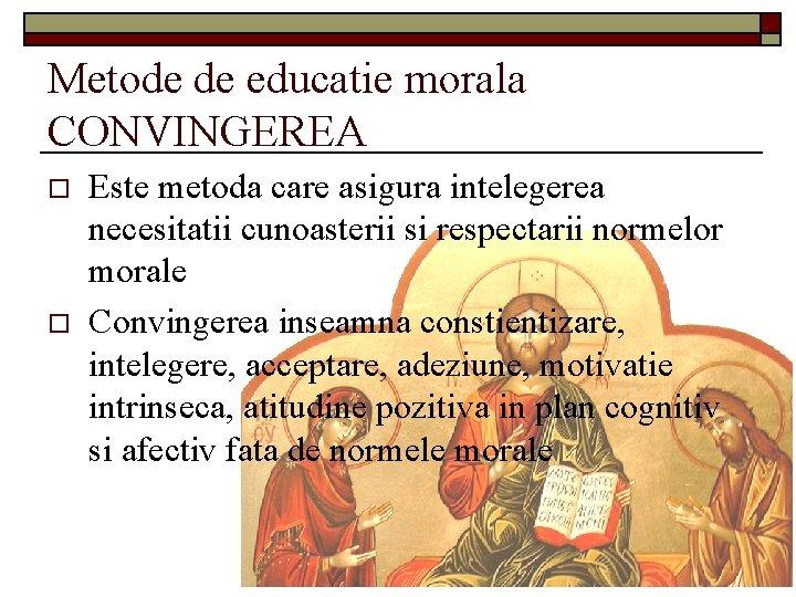 Metode de educatie morala CONVINGEREA o o Este metoda care asigura intelegerea necesitatii cunoasterii