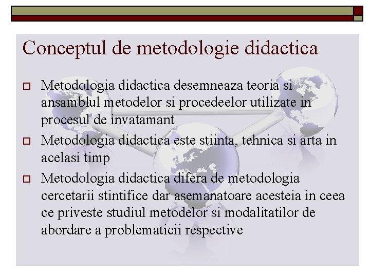 Conceptul de metodologie didactica o o o Metodologia didactica desemneaza teoria si ansamblul metodelor