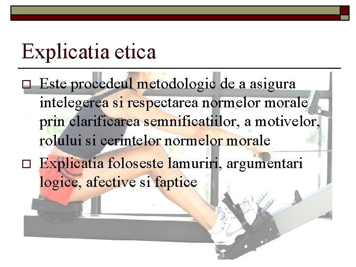 Explicatia etica o o Este procedeul metodologic de a asigura intelegerea si respectarea normelor