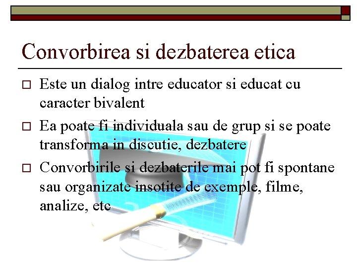 Convorbirea si dezbaterea etica o o o Este un dialog intre educator si educat