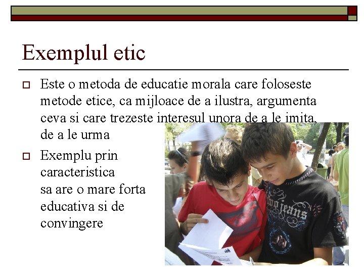Exemplul etic o o Este o metoda de educatie morala care foloseste metode etice,