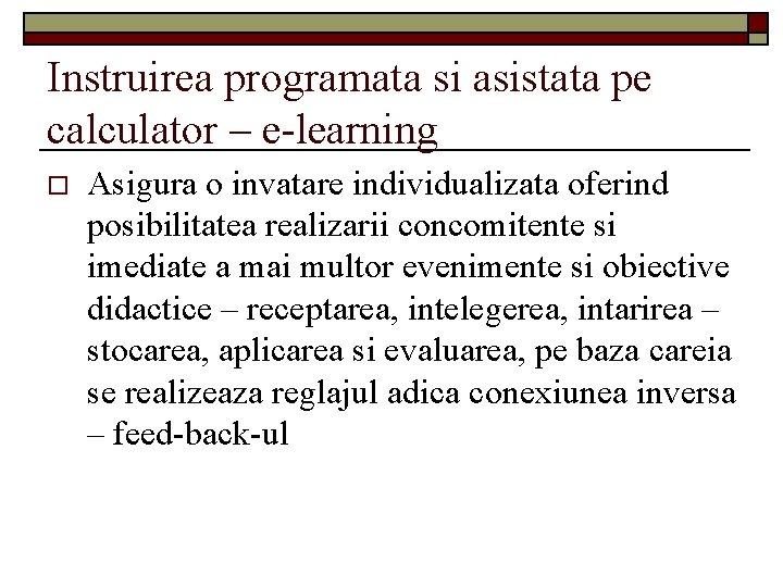 Instruirea programata si asistata pe calculator – e-learning o Asigura o invatare individualizata oferind