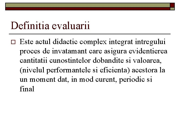 Definitia evaluarii o Este actul didactic complex integrat intregului proces de invatamant care asigura