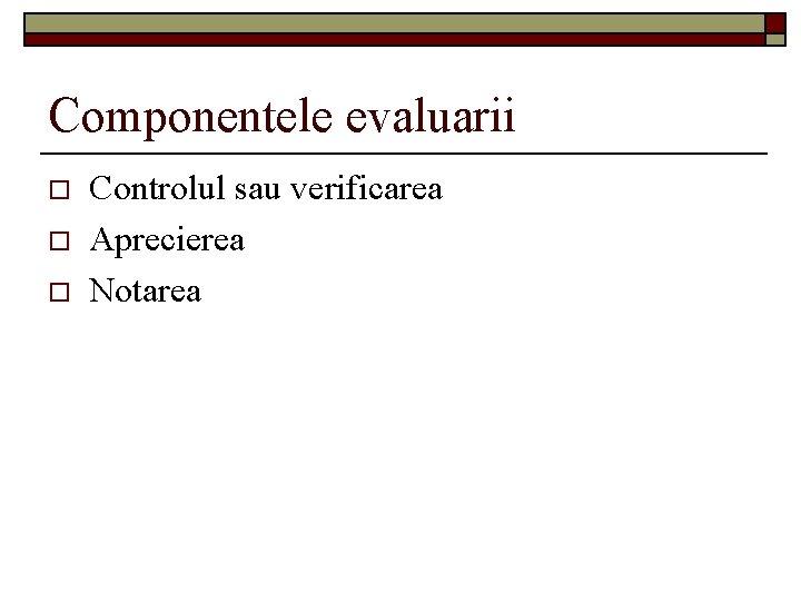 Componentele evaluarii o o o Controlul sau verificarea Aprecierea Notarea