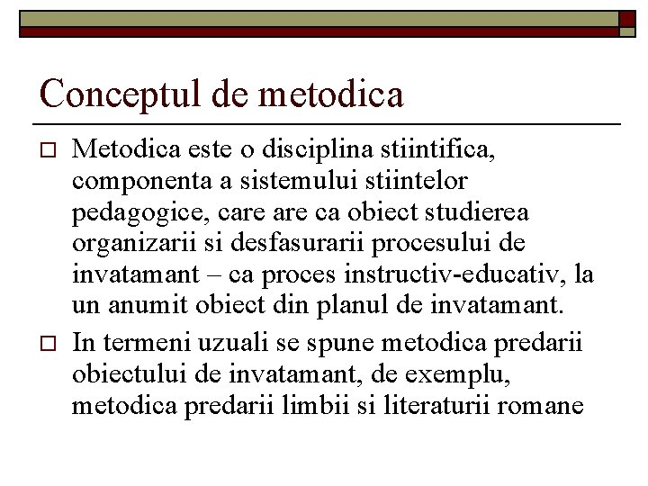 Conceptul de metodica o o Metodica este o disciplina stiintifica, componenta a sistemului stiintelor