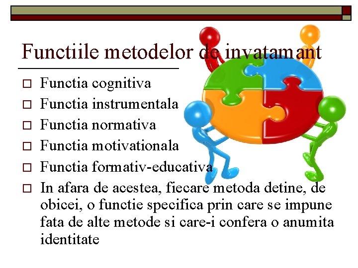 Functiile metodelor de invatamant o o o Functia cognitiva Functia instrumentala Functia normativa Functia