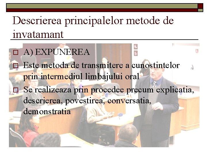 Descrierea principalelor metode de invatamant o o o A) EXPUNEREA Este metoda de transmitere