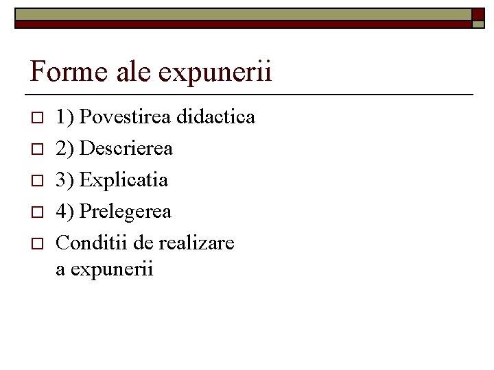 Forme ale expunerii o o o 1) Povestirea didactica 2) Descrierea 3) Explicatia 4)