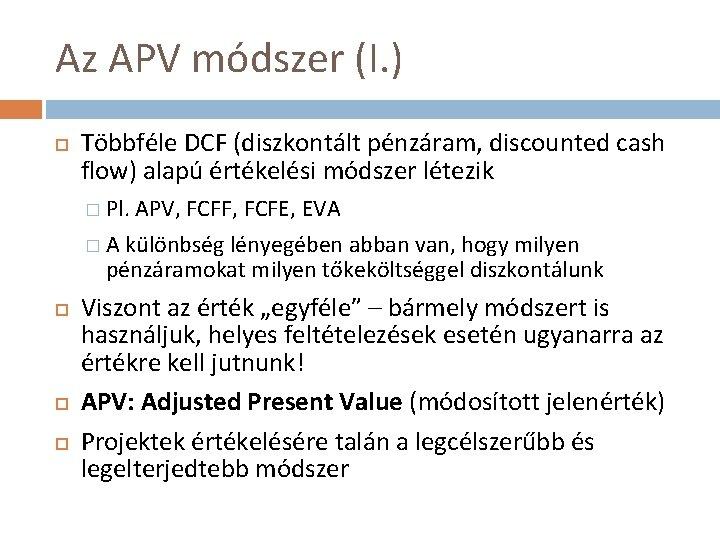 Az APV módszer (I. ) Többféle DCF (diszkontált pénzáram, discounted cash flow) alapú értékelési