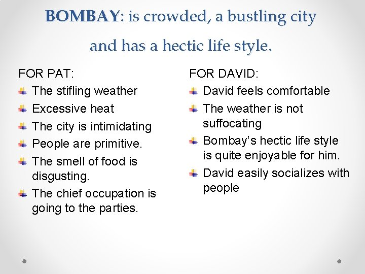 BOMBAY: is crowded, a bustling city and has a hectic life style. FOR PAT: