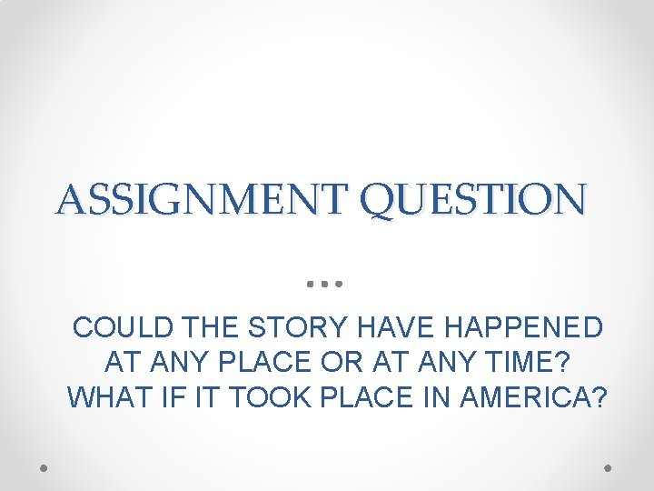 ASSIGNMENT QUESTION COULD THE STORY HAVE HAPPENED AT ANY PLACE OR AT ANY TIME?