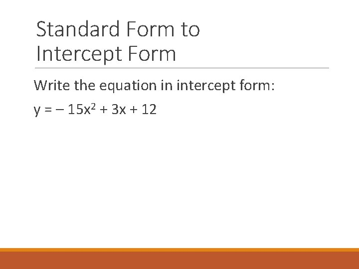 Standard Form to Intercept Form Write the equation in intercept form: y = –