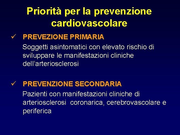 Priorità per la prevenzione cardiovascolare ü PREVEZIONE PRIMARIA Soggetti asintomatici con elevato rischio di