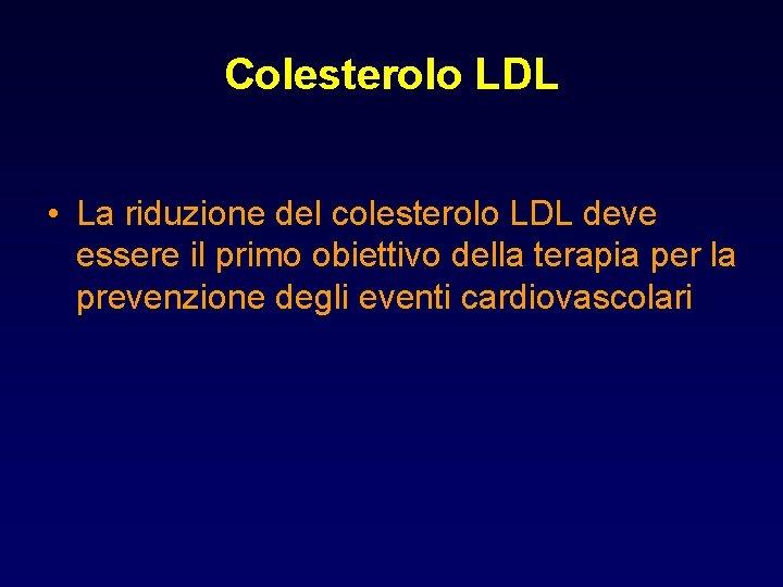 Colesterolo LDL • La riduzione del colesterolo LDL deve essere il primo obiettivo della