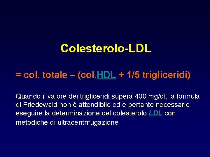 Colesterolo-LDL = col. totale – (col. HDL + 1/5 trigliceridi) Quando il valore dei