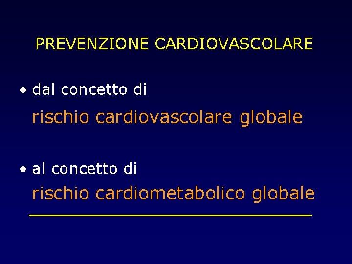 PREVENZIONE CARDIOVASCOLARE • dal concetto di rischio cardiovascolare globale • al concetto di rischio