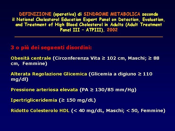DEFINIZIONE (operativa) di SINDROME METABOLICA secondo il National Cholesterol Education Expert Panel on Detection,