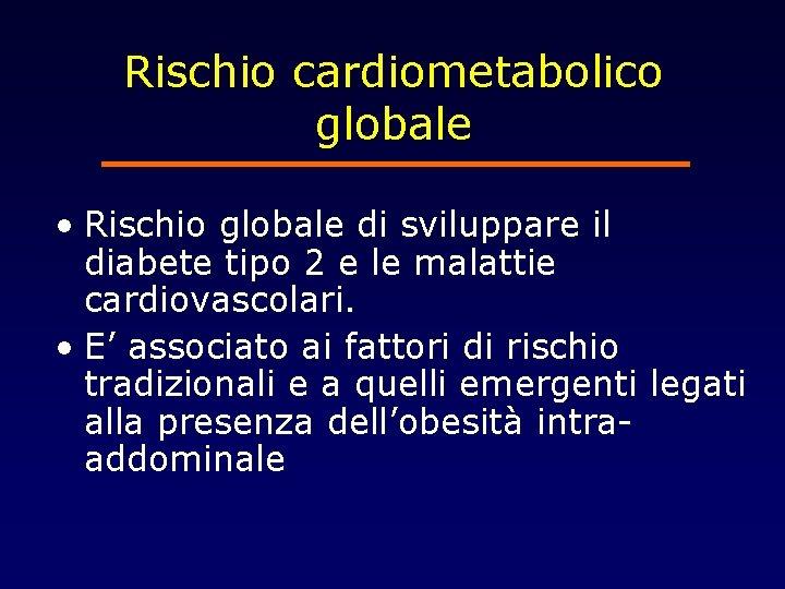 Rischio cardiometabolico globale • Rischio globale di sviluppare il diabete tipo 2 e le