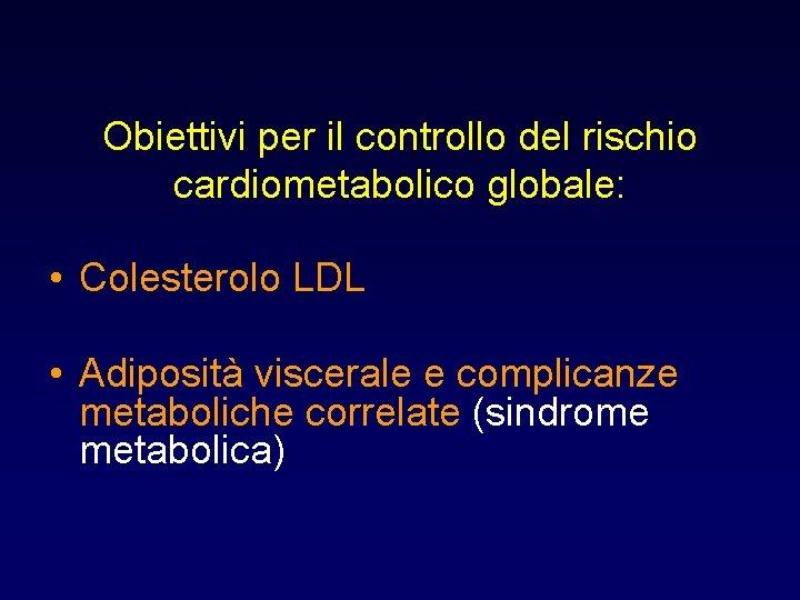 Obiettivi per il controllo del rischio cardiometabolico globale: • Colesterolo LDL • Adiposità viscerale