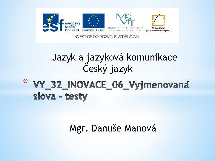 Jazyk a jazyková komunikace Český jazyk * Mgr. Danuše Manová