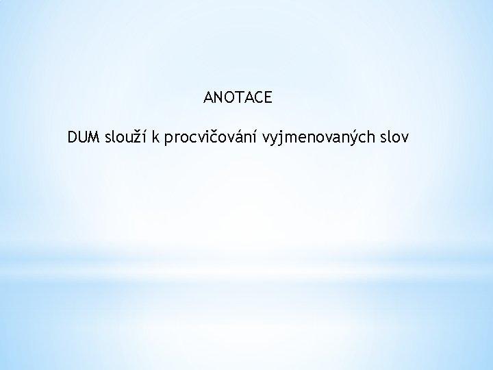 ANOTACE DUM slouží k procvičování vyjmenovaných slov