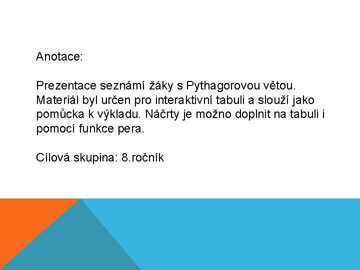Anotace: Prezentace seznámí žáky s Pythagorovou větou. Materiál byl určen pro interaktivní tabuli a