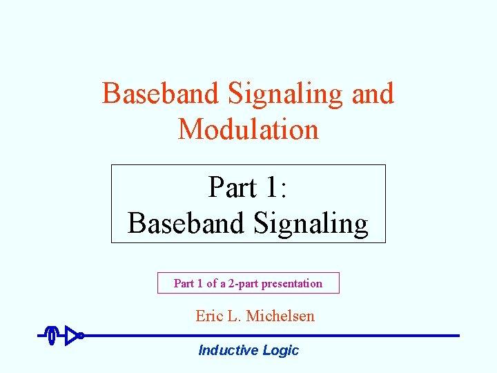 Baseband Signaling and Modulation Part 1: Baseband Signaling Part 1 of a 2 -part