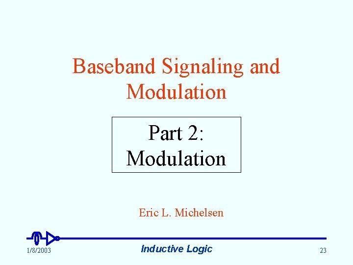 Baseband Signaling and Modulation Part 2: Modulation Eric L. Michelsen 1/8/2003 Inductive Logic 23