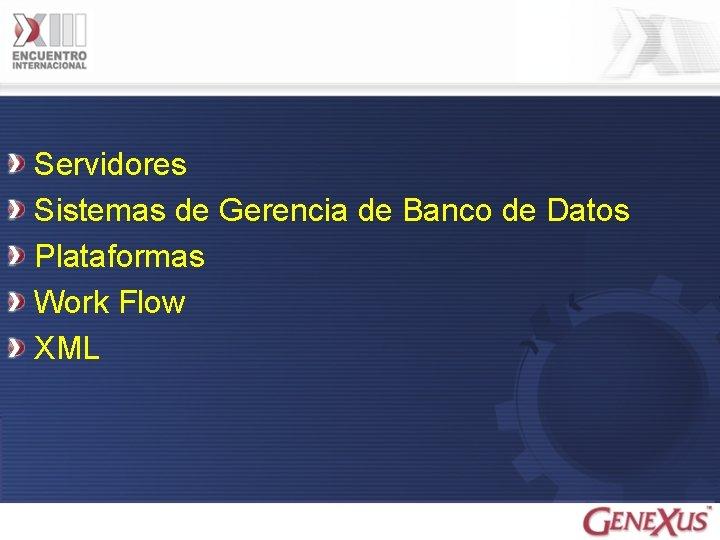 Servidores Sistemas de Gerencia de Banco de Datos Plataformas Work Flow XML