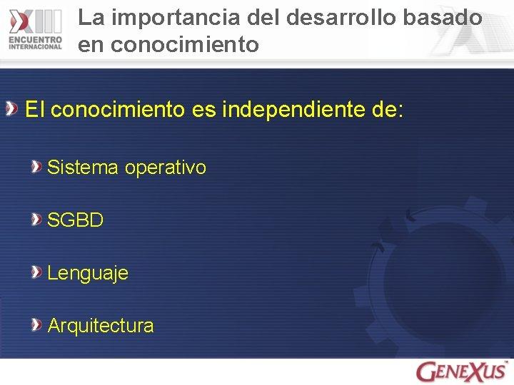 La importancia del desarrollo basado en conocimiento El conocimiento es independiente de: Sistema operativo