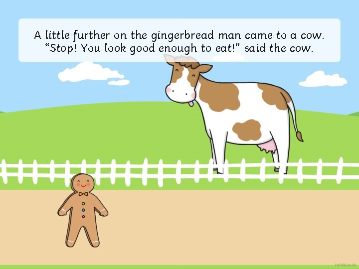 """A little further on the gingerbread man came to a cow. """"Stop! You look"""