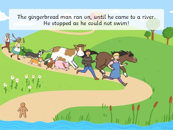 The gingerbread man ran on, until he came to a river. He stopped as