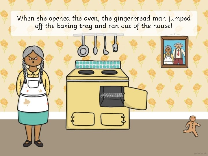 When she opened the oven, the gingerbread man jumped off the baking tray and