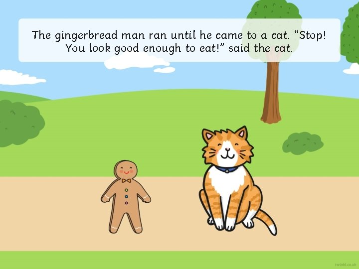 """The gingerbread man ran until he came to a cat. """"Stop! You look good"""
