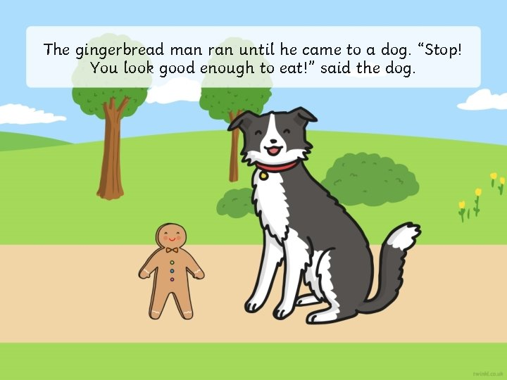 """The gingerbread man ran until he came to a dog. """"Stop! You look good"""