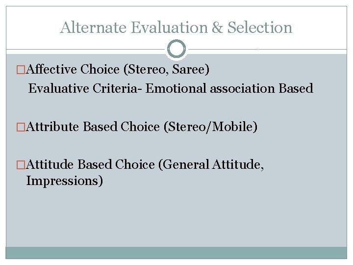 Alternate Evaluation & Selection �Affective Choice (Stereo, Saree) Evaluative Criteria- Emotional association Based �Attribute