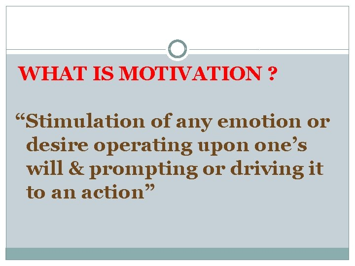 """WHAT IS MOTIVATION ? """"Stimulation of any emotion or desire operating upon one's will"""