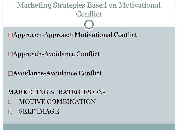 Marketing Strategies Based on Motivational Conflict �Approach-Approach Motivational Conflict �Approach-Avoidance Conflict �Avoidance-Avoidance Conflict MARKETING