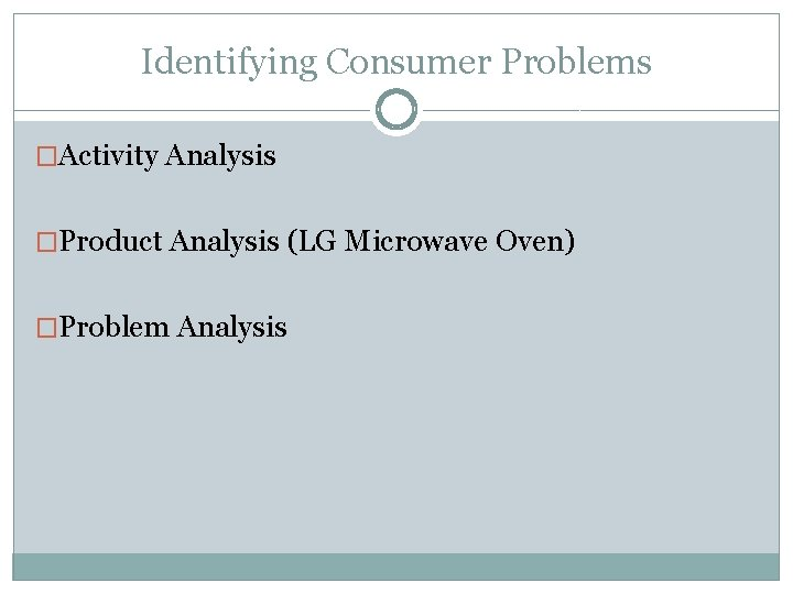 Identifying Consumer Problems �Activity Analysis �Product Analysis (LG Microwave Oven) �Problem Analysis