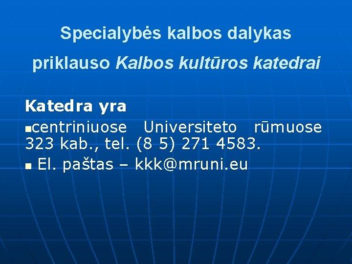 Specialybės kalbos dalykas priklauso Kalbos kultūros katedrai Katedra yra ncentriniuose Universiteto rūmuose 323 kab.