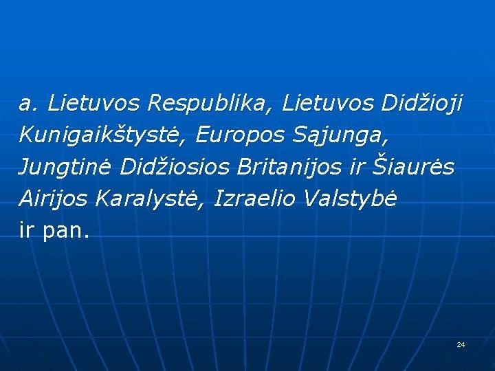 a. Lietuvos Respublika, Lietuvos Didžioji Kunigaikštystė, Europos Sąjunga, Jungtinė Didžiosios Britanijos ir Šiaurės Airijos