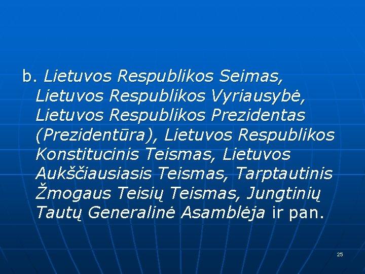 b. Lietuvos Respublikos Seimas, Lietuvos Respublikos Vyriausybė, Lietuvos Respublikos Prezidentas (Prezidentūra), Lietuvos Respublikos Konstitucinis