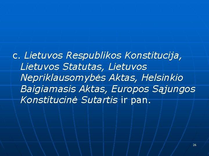 c. Lietuvos Respublikos Konstitucija, Lietuvos Statutas, Lietuvos Nepriklausomybės Aktas, Helsinkio Baigiamasis Aktas, Europos Sąjungos