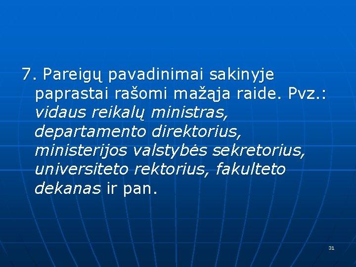 7. Pareigų pavadinimai sakinyje paprastai rašomi mažąja raide. Pvz. : vidaus reikalų ministras, departamento