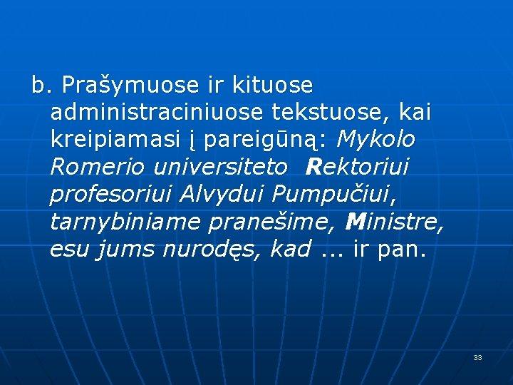 b. Prašymuose ir kituose administraciniuose tekstuose, kai kreipiamasi į pareigūną: Mykolo Romerio universiteto Rektoriui