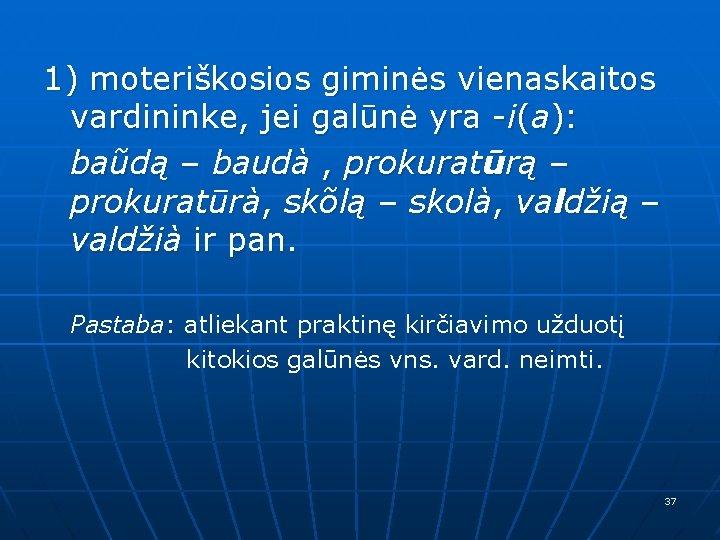 1) moteriškosios giminės vienaskaitos vardininke, jei galūnė yra -i(a): baũdą – baudà , prokuratūrą
