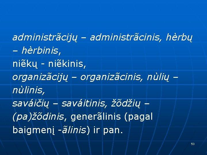administrãcijų – administrãcinis, hèrbų – hèrbinis, niẽkų - niẽkinis, organizãcijų – organizãcinis, nùlių –