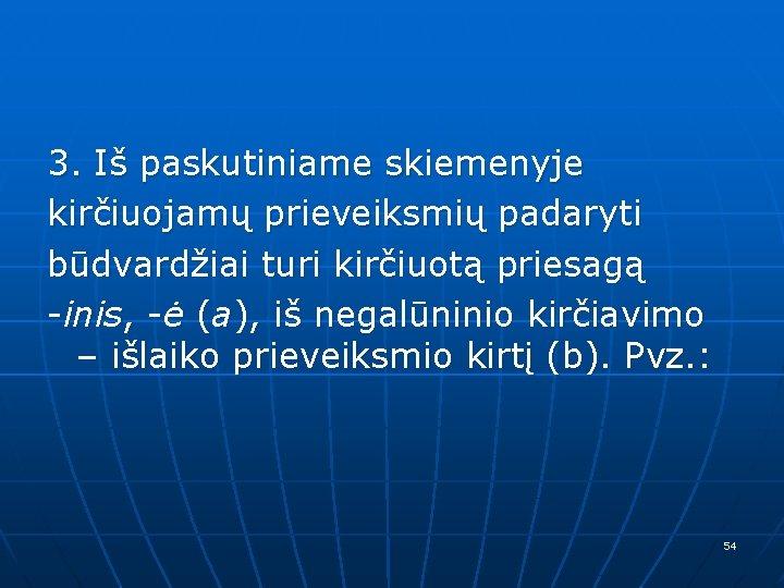 3. Iš paskutiniame skiemenyje kirčiuojamų prieveiksmių padaryti būdvardžiai turi kirčiuotą priesagą -inis, -ė (a),