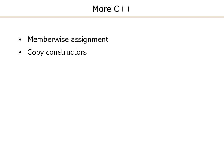More C++ • Memberwise assignment • Copy constructors