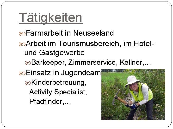 Tätigkeiten Farmarbeit in Neuseeland Arbeit im Tourismusbereich, im Hotel- und Gastgewerbe Barkeeper, Zimmerservice, Kellner,